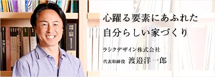 心躍る要素にあふれた自分らしい家づくり ラシクデザイン株式会社 代表取締役 渡邉洋一郎