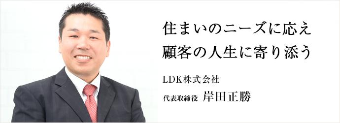 住まいのニーズに応え顧客の人生に寄り添う LDK株式会社 代表取締役 岸田正勝