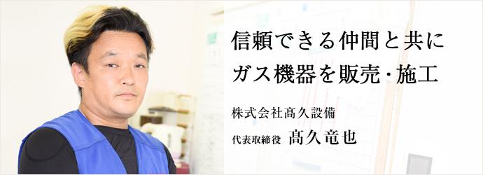 信頼できる仲間と共にガス機器を販売・施工 株式会社髙久設備 代表取締役 髙久竜也