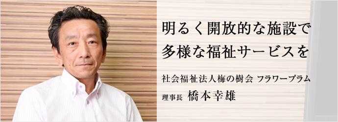 明るく開放的な施設で多様な福祉サービスを 社会福祉法人梅の樹会 フラワープラム 理事長 橋本幸雄