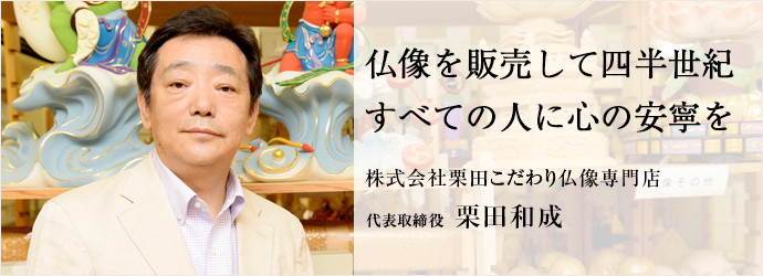 仏像を販売して四半世紀すべての人に心の安寧を 株式会社栗田こだわり仏像専門店 代表取締役 栗田和成