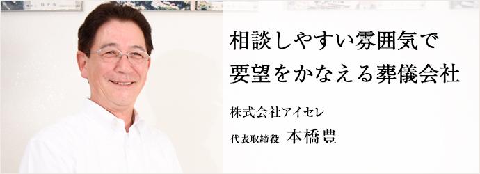 相談しやすい雰囲気で要望をかなえる葬儀会社 株式会社アイセレ 代表取締役 本橋豊