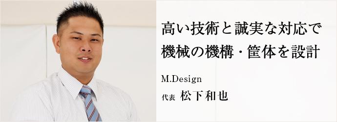高い技術と誠実な対応で機械の機構・筐体を設計 M.Design 代表 松下和也