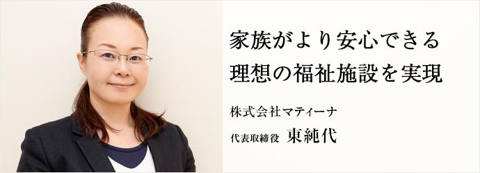 家族がより安心できる理想の福祉施設を実現 株式会社マティーナ 代表取締役 東純代