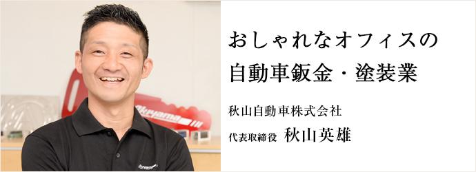おしゃれなオフィスの自動車鈑金・塗装業 秋山自動車株式会社 代表取締役 秋山英雄