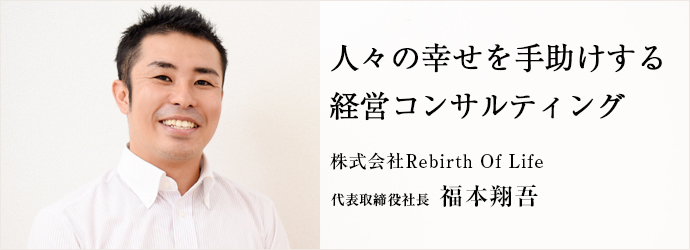 人々の幸せを手助けする経営コンサルティング 株式会社Rebirth Of Life 代表取締役社長 福本翔吾