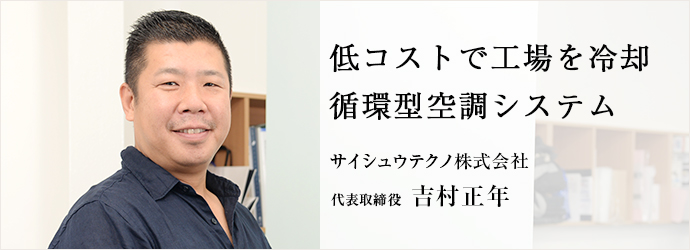 低コストで工場を冷却循環型空調システム サイシュウテクノ株式会社 代表取締役 吉村正年