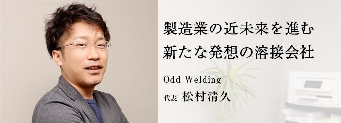 製造業の近未来を進む新たな発想の溶接会社 Odd Welding 代表 松村清久