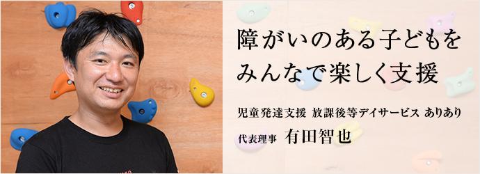 障がいのある子どもをみんなで楽しく支援 児童発達支援 放課後等デイサービス ありあり 代表理事有田智也