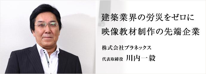 建築業界の労災をゼロに映像教材制作の先端企業 株式会社プラネックス 代表取締 役川内一毅