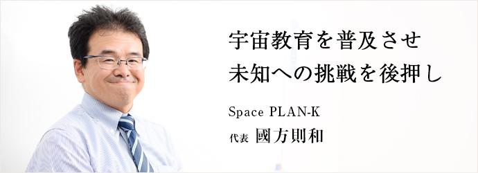宇宙教育を普及させ未知への挑戦を後押し Space PLAN-K 代表 國方則和