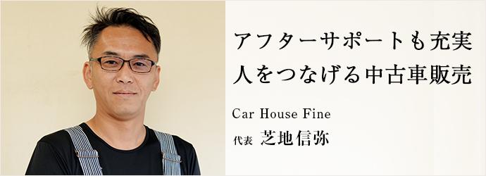 アフターサポートも充実人をつなげる中古車販売 Car House Fine 代表 芝地信弥