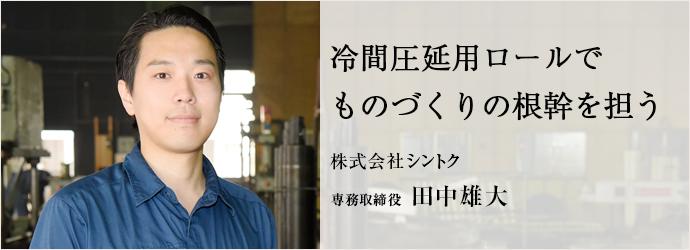 冷間圧延用ロールでものづくりの根幹を担う 株式会社シントク 専務取締役 田中雄大