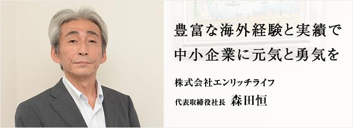 豊富な海外経験と実績で中小企業に元気と勇気を 株式会社エンリッチライフ 代表取締役社長 森田恒
