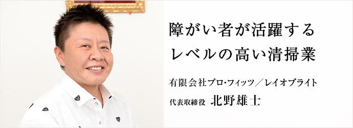 障がい者が活躍するレベルの高い清掃業 有限会社プロ・フィッツ/レイオブライト 代表取締役 北野雄士