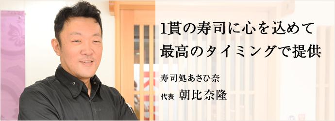 1貫の寿司に心を込めて最高のタイミングで提供 寿司処あさひ奈 代表 朝比奈隆