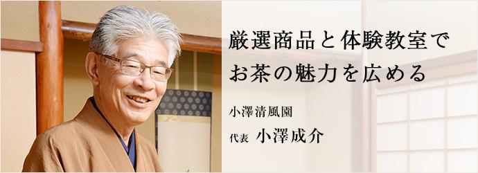 厳選商品と体験教室でお茶の魅力を広める 小澤清風園 代表 小澤成介
