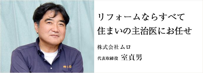 リフォームならすべて住まいの主治医にお任せ 株式会社ムロ 代表取締役 室貞男
