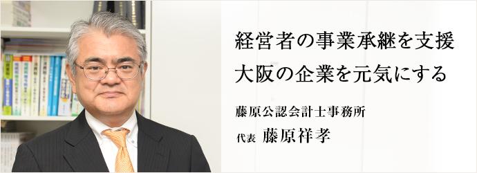 経営者の事業承継を支援 大阪の企業を元気にする 藤原公認会計士事務所 代表 藤原祥孝