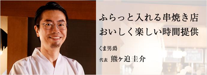 ふらっと入れる串焼き店おいしく楽しい時間提供 くま男爵 代表 熊ヶ迫圭介