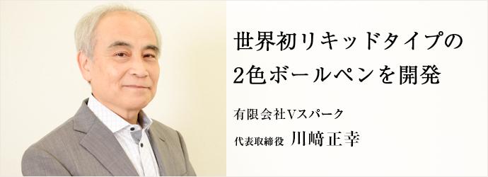 世界初リキッドタイプの2色ボールペンを開発 有限会社Vスパーク 代表取締役 川崎正幸