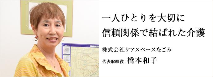 一人ひとりを大切に信頼関係で結ばれた介護 株式会社ケアスペースなごみ 代表取締役 橋本和子