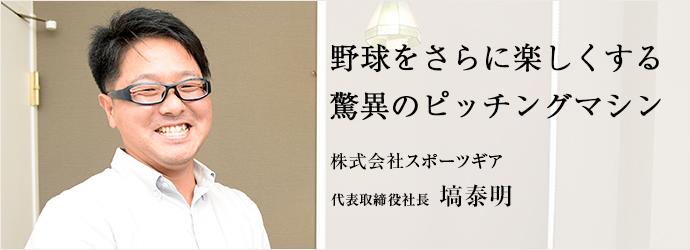 野球をさらに楽しくする驚異のピッチングマシン 株式会社スポーツギア 代表取締役社長 塙泰明