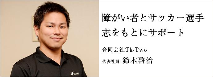 障がい者とサッカー選手志をもとにサポート 合同会社Tk-Two 代表社員 鈴木啓治