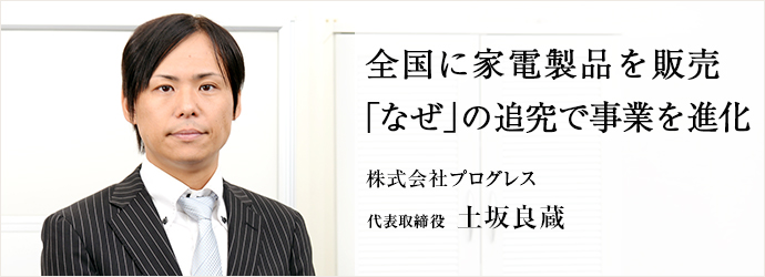 全国に家電製品を販売「なぜ」の追究で事業を進化 株式会社プログレス 代表取締役 土坂良蔵