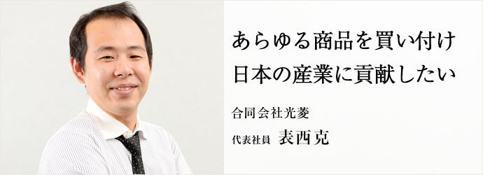 あらゆる商品を買い付け日本の産業に貢献したい 合同会社光菱 代表社員 表西克