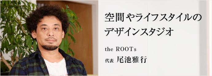 空間やライフスタイルのデザインスタジオ the ROOTs 代表 尾池雅行