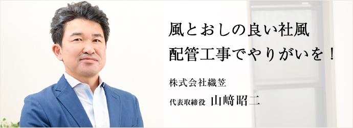 風とおしの良い社風配管工事でやりがいを! 株式会社織笠 代表取締役 山﨑昭二