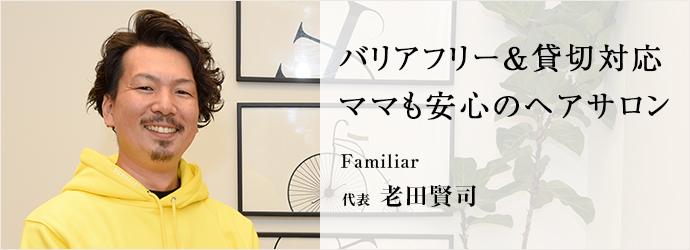 バリアフリー&貸切対応ママも安心のヘアサロン Familiar 代表 老田賢司
