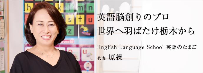 英語脳創りのプロ世界へ羽ばたけ栃木から English Language School 英語のたまご 代表 原操