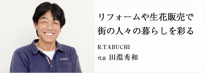 リフォームや生花販売で街の人々の暮らしを彩る R.TABUCHI 代表 田淵秀和