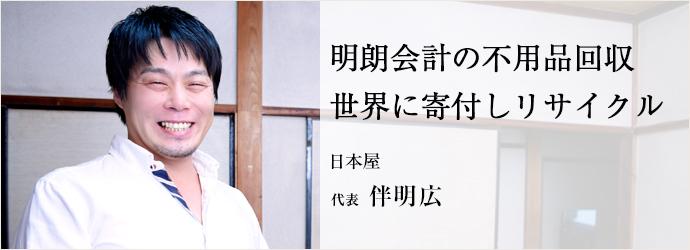 明朗会計の不用品回収世界に寄付しリサイクル 日本屋 代表 伴明広
