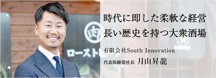 時代に即した柔軟な経営長い歴史を持つ大衆酒場 有限会社South Innovation 代表取締役社長 月山昇龍