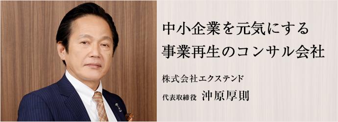 中小企業を元気にする事業再生のコンサル会社 株式会社エクステンド 代表取締役 沖原厚則