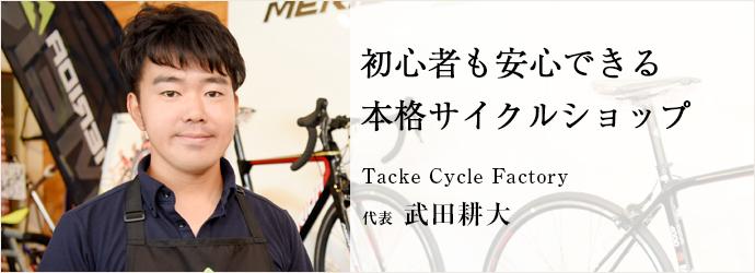 初心者も安心できる本格サイクルショップ Tacke Cycle Factory 代表 武田耕大