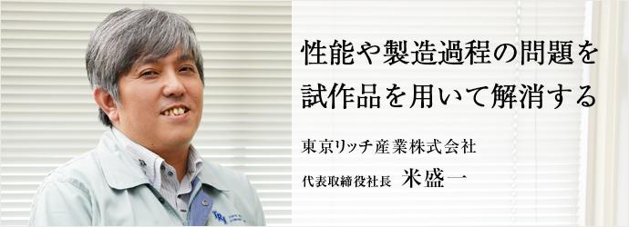 性能や製造過程の問題を試作品を用いて解消する 東京リッチ産業株式会社 代表取締役社長 米盛一