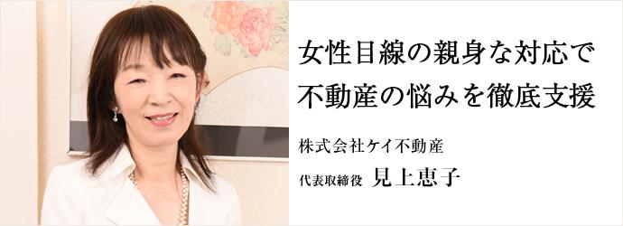 女性目線の親身な対応で不動産の悩みを徹底支援 株式会社ケイ不動産 代表取締役 見上恵子