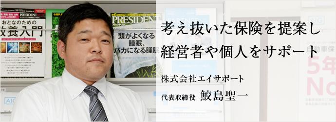考え抜いた保険を提案し経営者や個人をサポート 株式会社エイサポート 代表取締役 鮫島聖一