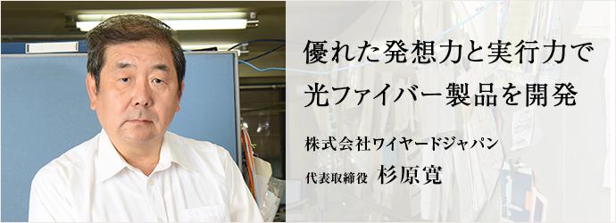 優れた発想力と実行力で光ファイバー製品を開発 株式会社ワイヤードジャパン 代表取締役 杉原寛