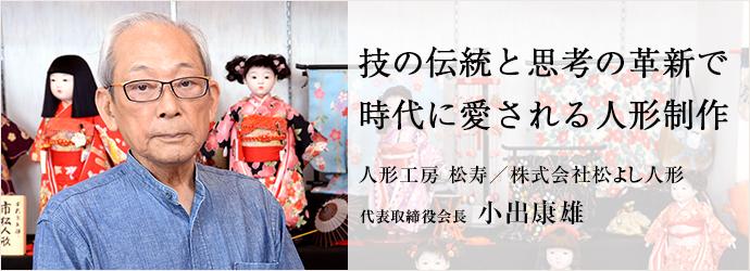 技の伝統と思考の革新で時代に愛される人形制作 人形工房 松寿/株式会社松よし人形 代表取締役会長 小出康雄