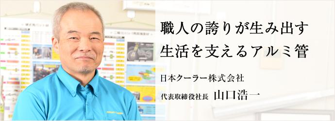 職人の誇りが生み出す生活を支えるアルミ管 日本クーラー株式会社 代表取締役社長 山口浩一