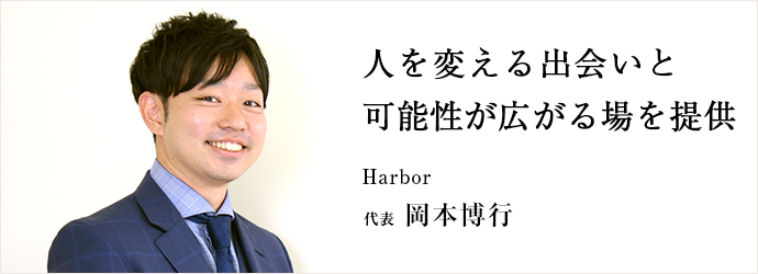 人を変える出会いと可能性が広がる場を提供 Harbor 代表 岡本博行