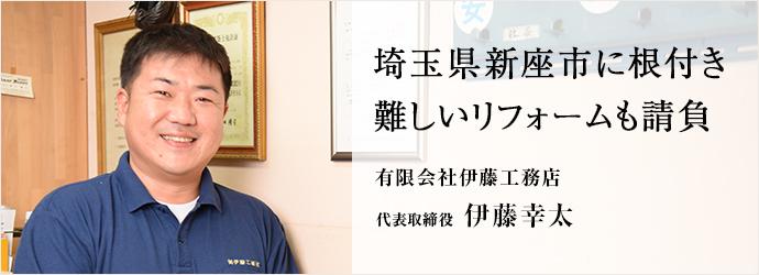 埼玉県新座市に根付き 難しいリフォームも請負 有限会社伊藤工務店 代表取締役 伊藤幸太