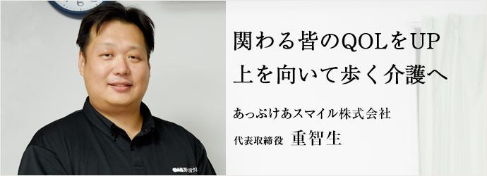 関わる皆のQOLをUP上を向いて歩く介護へ あっぷけあスマイル株式会社 代表取締役 重智生
