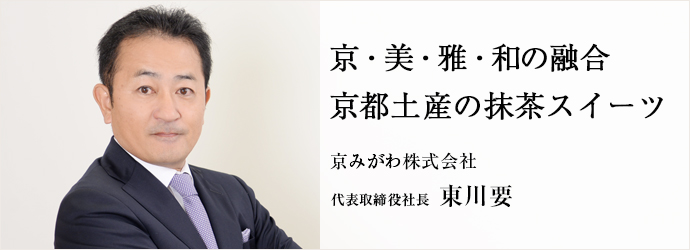 京・美・雅・和の融合京都土産の抹茶スイーツ 京みがわ株式会社 代表取締役社長 東川要