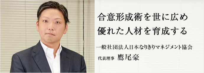 合意形成術を世に広め優れた人材を育成する 一般社団法人日本なりきりマネジメント協会 代表理事 鷹尾豪